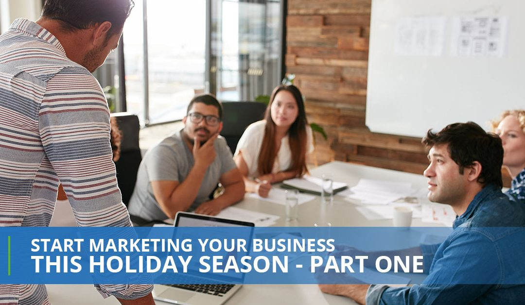 Start Marketing Your Business This Holiday Season – Part One