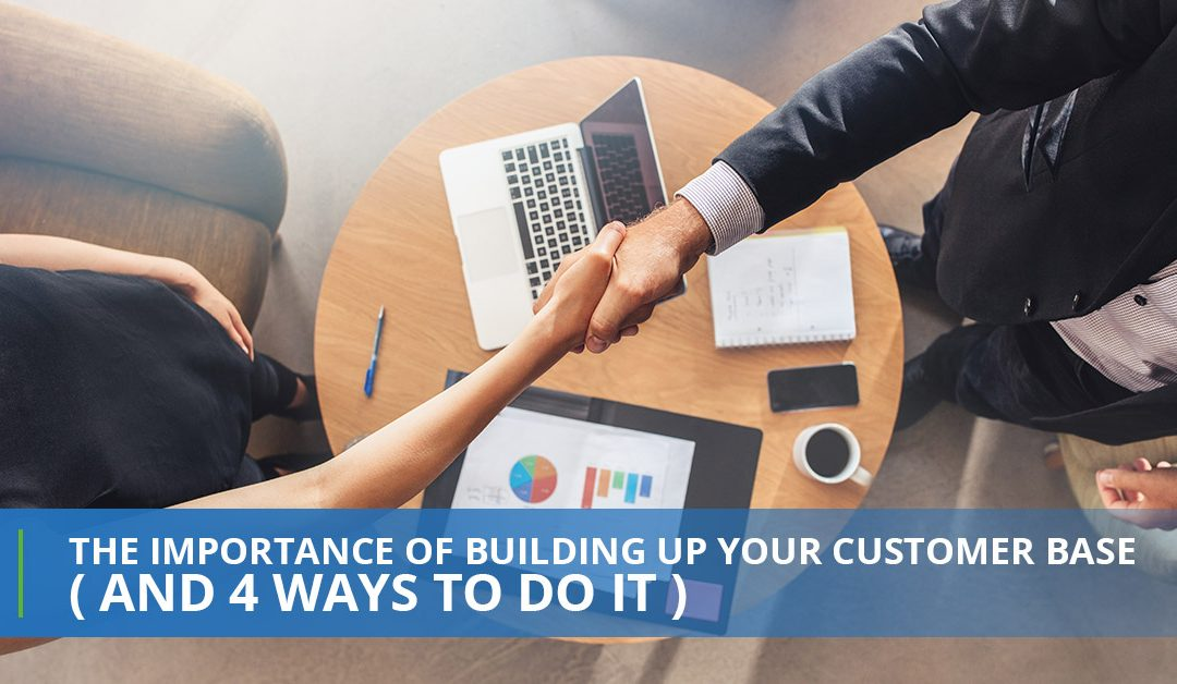The Importance Of Building Up Your Customer Base (And 4 Ways To Do It)